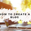 Everything You Need to Know About Creating a Blog